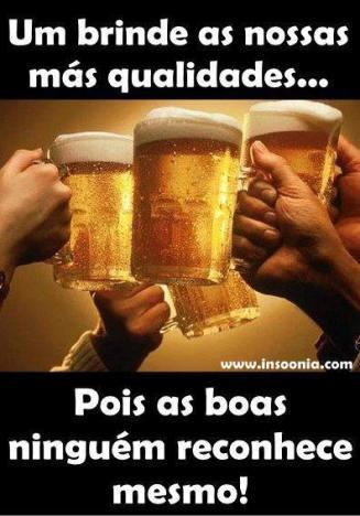 Um brinde as nossas mas qualidades... Pois as boas ninguem reconhece mesmo!